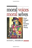 Moral Voices, Moral Selves: Carol Gilligan and Feminist Moral Theory by Susan J. Hekman(1905-06-17)