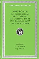 On Sophistical Refutations. On Coming-to-be and Passing Away. On the Cosmos (Loeb Classical Library)