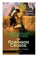 The Complete Adventures of Robinson Crusoe - 3 Books in One Volume (Illustrated): The Life and Adventures of Robinson Crusoe, The Farther Adventures & Serious Reflections of Robinson Crusoe