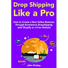 Drop Shipping Like a Pro: Online Business Ideas 2018 - Through Ecommerce Dropshipping with Shopify or a Free Website