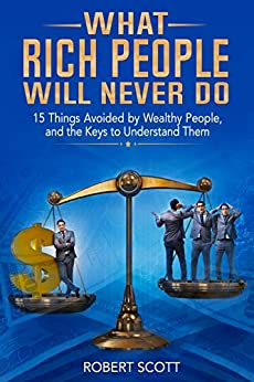 What Rich People Will Never Do: 15 Things Avoided by Wealthy People, and the Keys to Understand Them by [Scott, Robert]