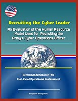Recruiting the Cyber Leader: An Evaluation of the Human Resource Model Used for Recruiting the Army's Cyber Operations Officer - Recommendations for This Fast-Paced Operational Environment