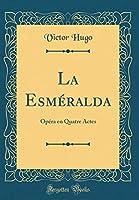 La Esméralda: Opéra En Quatre Actes (Classic Reprint)