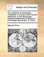 The Credibility of Christianity Vindicated, in Answer to Mr. Hume's Objections; In Two Discourses Preached Before the University of Cambridge. by the REV. S. Vince, ...