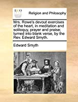 Mrs. Rowe's Devout Exercises of the Heart, in Meditation and Soliloquy, Prayer and Praise; Turned Into Blank Verse, by the REV. Edward Smyth.