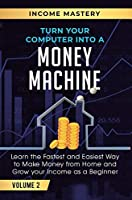 Turn Your Computer Into a Money Machine: Learn the Fastest and Easiest Way to Make Money From Home and Grow Your Income as a Beginner Volume 2