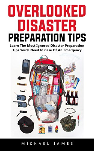 Overlooked Disaster Preparation Tips: Learn The Most Ignored Disaster Preparation Tips You'll Need In Case Of An Emergency (English Edition)