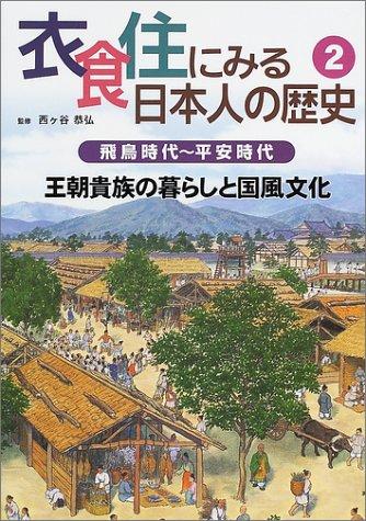 衣食住にみる日本人の歴史〈2〉飛鳥時代~平安時代―王朝貴族の暮らしと国風文化
