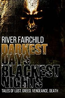 Darkest Days, Blackest Nights: Tales of lust. Greed. Vengeance. Death. by [Fairchild, River]