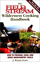 Field & Stream Wilderness Cooking Handbook: How to Prepare, Cook, and Serve Backcountry Meals (The Field & Stream Fishing and Hunting Library)