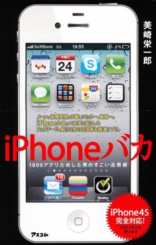 iPhoneバカ 1800アプリためした男のすごい活用術 iPhone4S完全対応! [単行本(ソフトカバー)] / 美崎 栄一郎 (著); アスコム (刊)