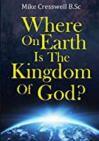 Where on Earth is the Kingdom Of God?