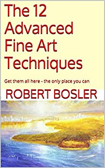 The 12 Advanced Fine Art Techniques: Get them all here - the only place you can by [Bosler, Robert]