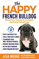 The Happy French Bulldog: Raise Your Puppy to a Happy, Well-Mannered Dog