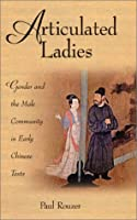 Articulated Ladies: Gender and the Male Community in Early Chinese Texts (Harvard-Yenching Institute Monograph Series)