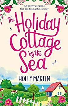 The Holiday Cottage by the Sea: An utterly gorgeous feel good romantic comedy by [Martin, Holly]