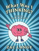 What Was I Thinking? Volume 1: My Brainy Best Friend