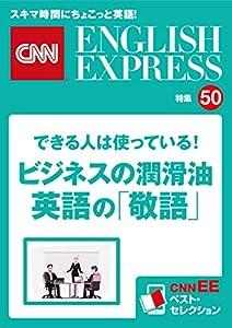 [音声DL付き]できる人は使っている!ビジネスの潤滑油 英語の「敬語」(CNNEE ベスト・セレクション 特集50)