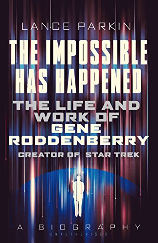 Download The Impossible Has Happened: The Life and Work of Gene Roddenberry, Creator of Star Trek 1781314462