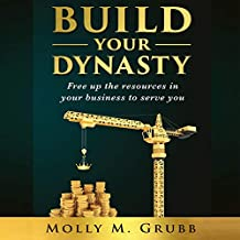Build Your Dynasty: Free Up the Resources in Your Business to Serve You