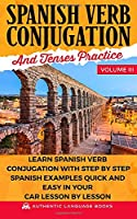 Spanish Verb Conjugation And Tenses Practice Volume III: Learn Spanish Verb Conjugation With Step By Step Spanish Examples Quick And Easy In Your Car Lesson By Lesson