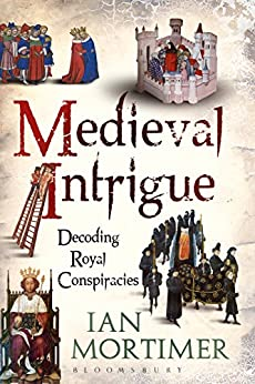 Medieval Intrigue: Decoding Royal Conspiracies by [Mortimer, Ian]