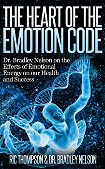 The Heart of the Emotion Code:   Dr. Bradley Nelson on the Effects of Emotional Energy on our Health and Success by [Nelson, Dr. Bradley, Thompson, Ric]