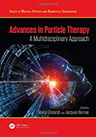 Advances in Particle Therapy: A Multidisciplinary Approach (Series in Medical Physics and Biomedical Engineering)