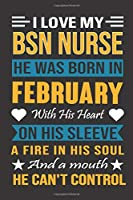 I Love My Bsn Nurse He Was Born In February With His Heart On His Sleeve A Fire In His Soul And A Mouth He Can't Control: Bsn Nurse birthday journal, Best Gift for Man and Women