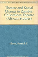 Theatre and Social Change in Zambia: The Chikwakwa Theatre (African Studies)