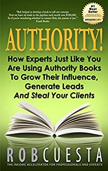 Authority!: How Experts Just Like You Are Using Authority Books To Grow Their Influence, Generate Leads And Steal Your Clients by [Cuesta, Rob]