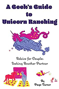 A Geek's Guide to Unicorn Ranching: Advice for Couples Seeking Another Partner by [Turner, Page]
