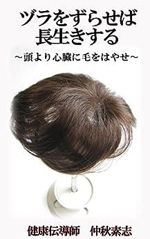 [仲秋素志]のヅラをずらせば長生きする: 頭よりも心臓に毛を生やせ