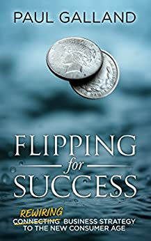 Flipping for Success: Rewiring Business Strategy to the New Consumer Age by [Galland, Paul]