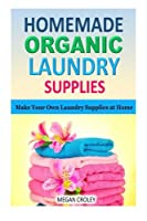 Homemade Organic Laundry Supplies: Make Your Own Laundry Supplies at Home