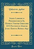 Index Librorum Prohibitorum Ss. Domini Nostri Gregorii XVI Pontificis Maximi Jussu Editus Romae 1841 (Classic Reprint)