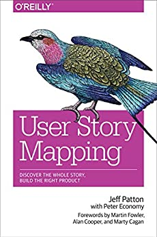 User Story Mapping: Discover the Whole Story, Build the Right Product by [Patton, Jeff, Economy, Peter]