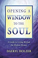 Opening A Window To The Soul: A Guide to Living Beyond the Human Drama