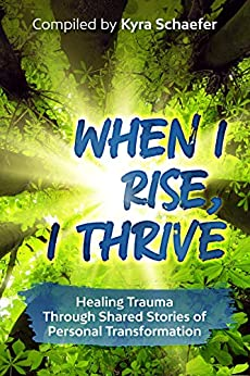 When I Rise, I Thrive: Healing Trauma Through Shared Stories Of Personal Transformation by [Schaefer, Kyra, Katie Hilborn, Rosalie Weatherhead, Chelley Canales, Stefanie Winzer, Tiffany Arenas, Jeannie Church, Sanya Minocha, Leanne Weasner, Colleen Brown, Debbie Rohrer, Barbara Womack, Tosha Fields, Shamegan Smith, Andrea Sommer, Alicia Sweezer, Carlyn Shaw, Sophia Olivas, Leah Recor, Pedram Owtad, Mariah Ehlert, Dana Lam, Ann Agueli, Courtney Beeren, Julianna Nelson, Christine Do, Joi Hayes, Sherry Hess, Nell Jean-Mitchell, Katie Smock, Gibby Booth Jasper, Karista Rose, Dina F. Gilmore, Dana Parker, Deedee Panesar, Linda Ingalls, Rachel Gill, Kimber Bowers, Monica Brown, Anna Pitchouguina, Giuliana Melo, Vicki L High, Tammy Coin, Michelle Forsyth, Marion Andrews]