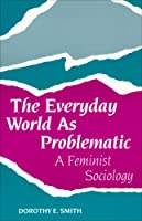 The Everyday World As Problematic: A Feminist Sociology (Northeastern Series in Feminist Theory)