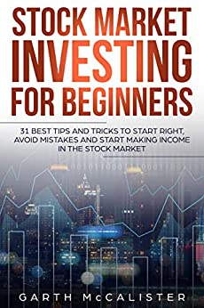 Stock Market Investing For Beginners: 31 best tips and tricks to start right, avoid mistakes and start making income in the stock market by [McCalister, Garth]