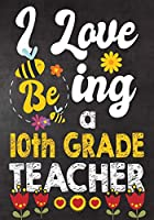 I Love Being a 10th Grade  Teacher: Teacher Notebook , Journal or Planner for Teacher Gift,Thank You Gift to Show Your Gratitude During Teacher Appreciation Week