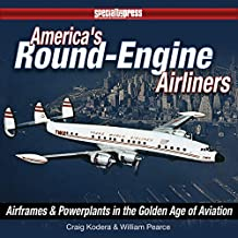 America's Round-Engine Airliners: Air Frames & Powerplants in the Golden Age of Aviation