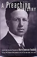 A Preaching Ministry: Twenty-One Sermons Preached by Harry Emerson Fosdick