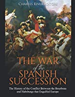 The War of the Spanish Succession: The History of the Conflict Between the Bourbons and Habsburgs that Engulfed Europe