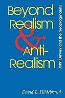 Beyond Realism and Antirealism: John Dewey and the Neopragmatists (The Vanderbilt Library of American Philosophy)