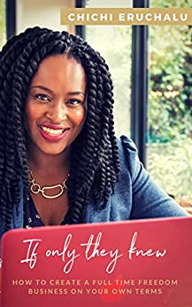 If Only They Knew: How to create a full time freedom business on your own terms by [Eruchalu, Chichi]