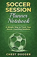 Soccer Session Planner Notebook: A Simple Way to Track Your Soccer Coaching Sessions