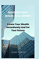 BUSINESS THAT MAKE REAL MONEY: Create Your Wealth Immediately And For Your Future