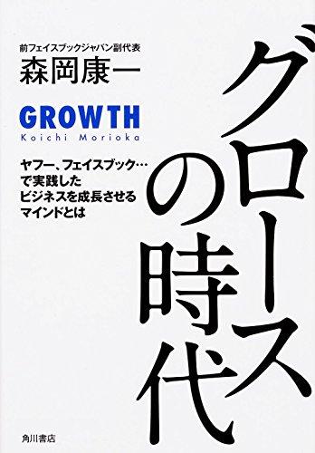 グロースの時代 ヤフー、フェイスブック・・・で実践したビジネスを成長させるマインドとは (ノンフィクション単行本)の詳細を見る